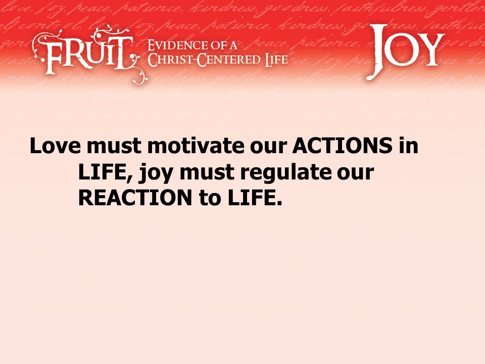 Love must motivate our ACTIONS in LIFE, joy must regulate our REACTION to LIFE.