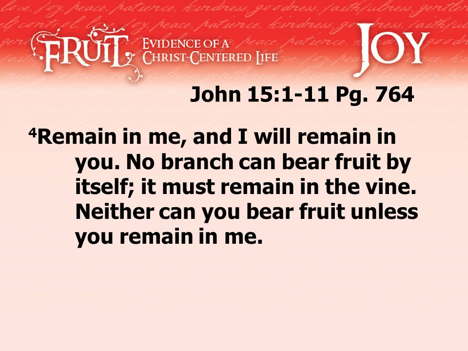 John 15:1-11 Pg. 764 4 Remain in me, and I will remain in you. No branch can bear fruit by itself; it must remain in the vine. Neither can you bear fr