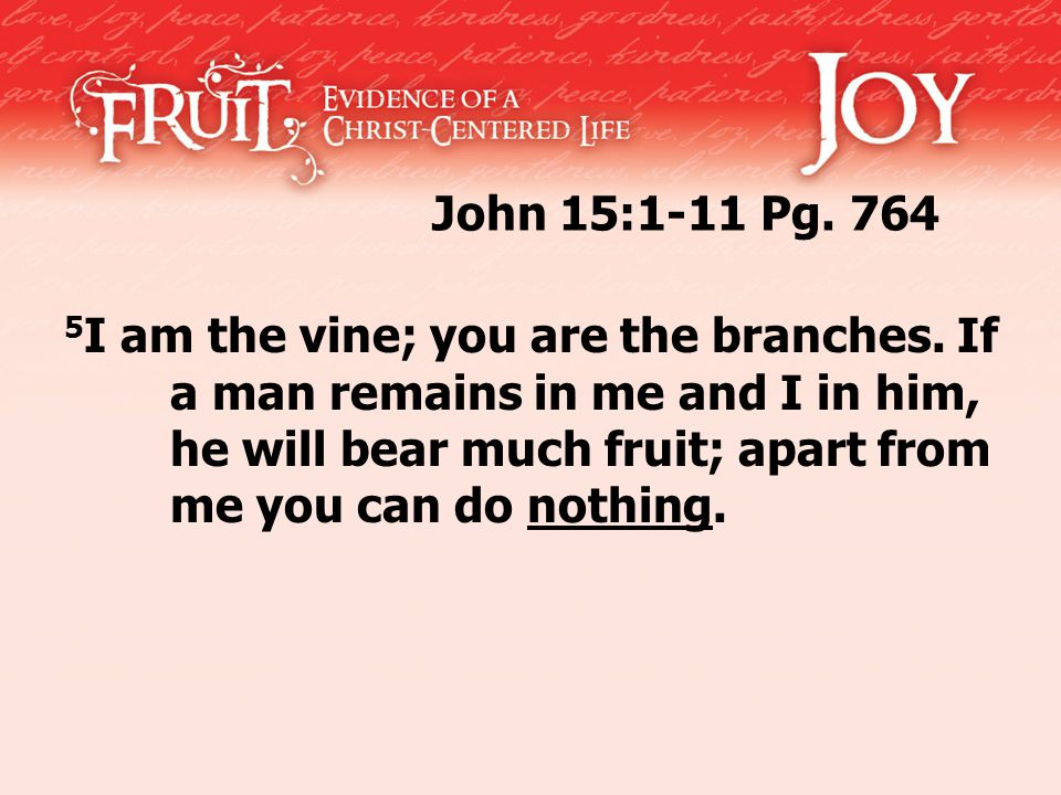 John 15:1-11 Pg. 764 5 I am the vine; you are the branches.