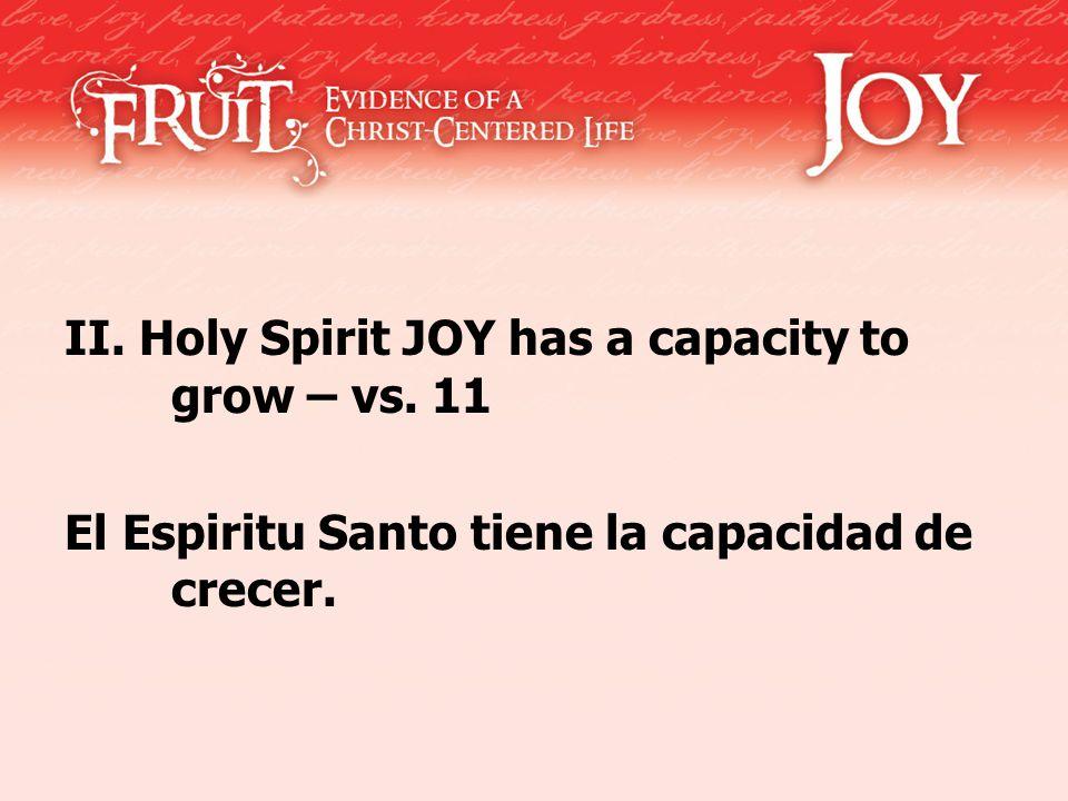 II. Holy Spirit JOY has a capacity to grow – vs. 11 El Espiritu Santo tiene la capacidad de crecer.