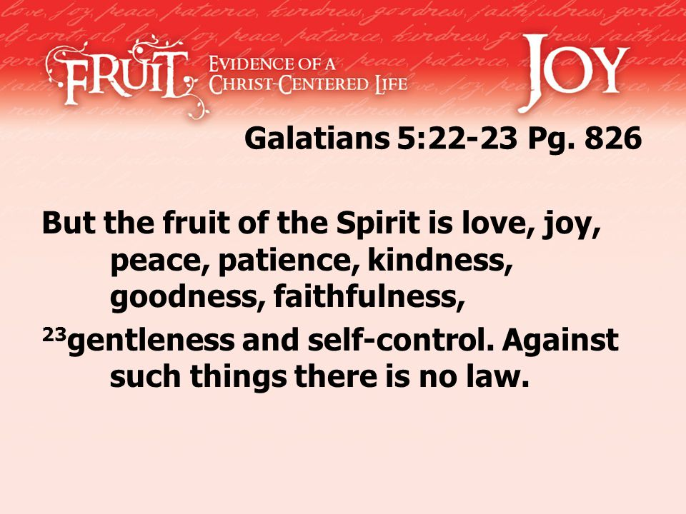 Galatians 5:22-23 Pg. 826 But the fruit of the Spirit is love, joy, peace, patience, kindness, goodness, faithfulness, 23 gentleness and self-control.