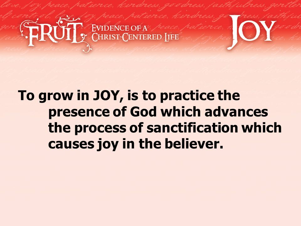 To grow in JOY, is to practice the presence of God which advances the process of sanctification which causes joy in the believer.