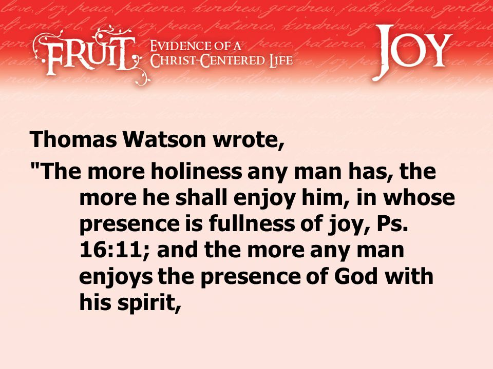 Thomas Watson wrote, The more holiness any man has, the more he shall enjoy him, in whose presence is fullness of joy, Ps.