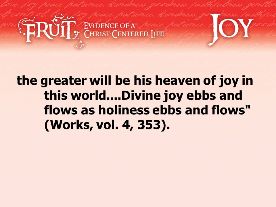 the greater will be his heaven of joy in this world....Divine joy ebbs and flows as holiness ebbs and flows (Works, vol.