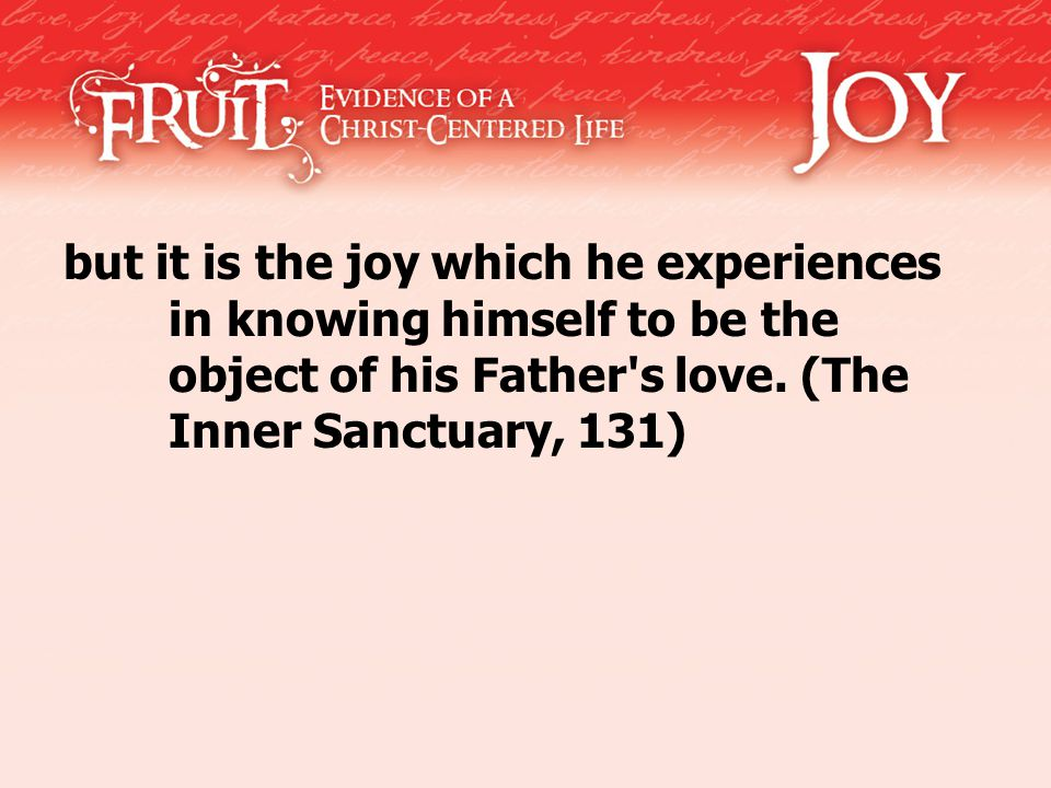 but it is the joy which he experiences in knowing himself to be the object of his Father s love.