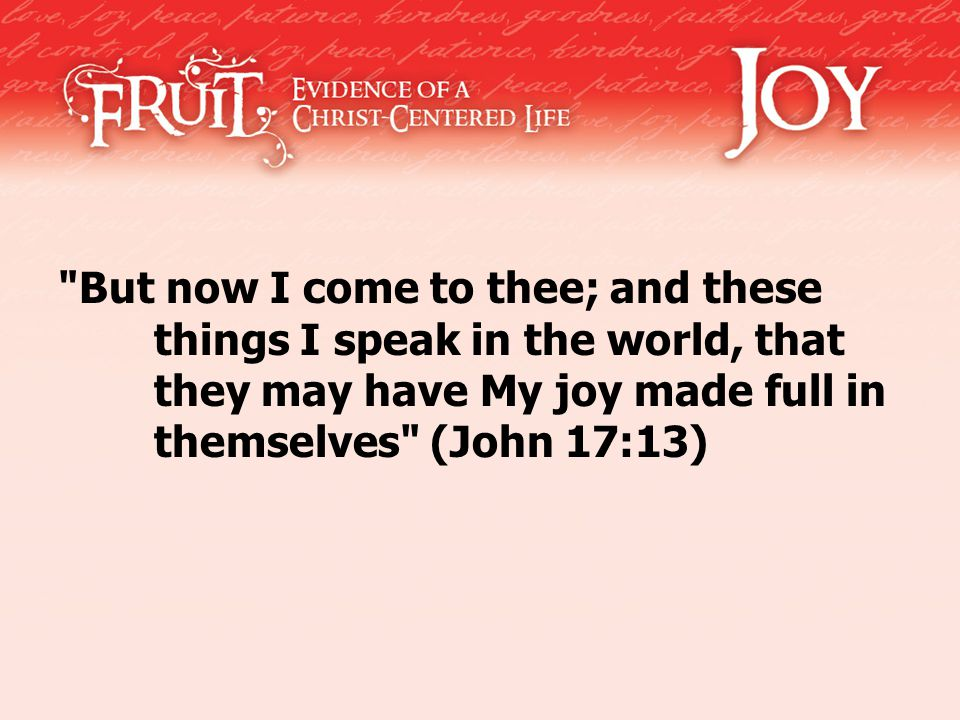 But now I come to thee; and these things I speak in the world, that they may have My joy made full in themselves (John 17:13)