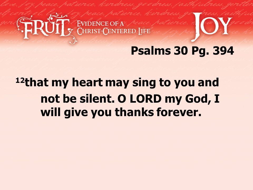 12 that my heart may sing to you and not be silent.
