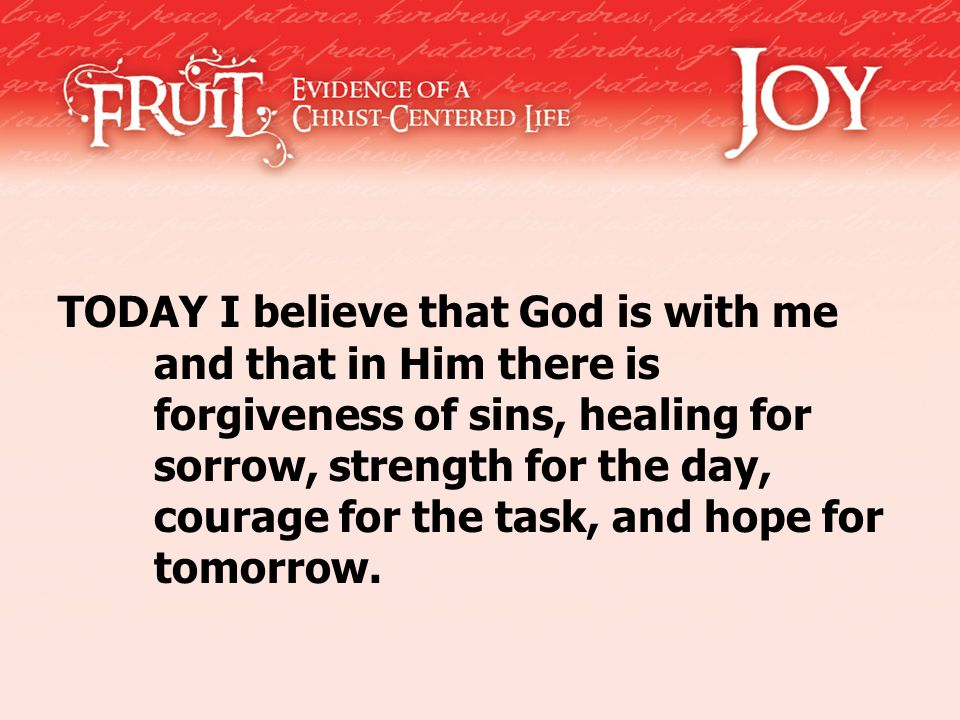 TODAY I believe that God is with me and that in Him there is forgiveness of sins, healing for sorrow, strength for the day, courage for the task, and hope for tomorrow.
