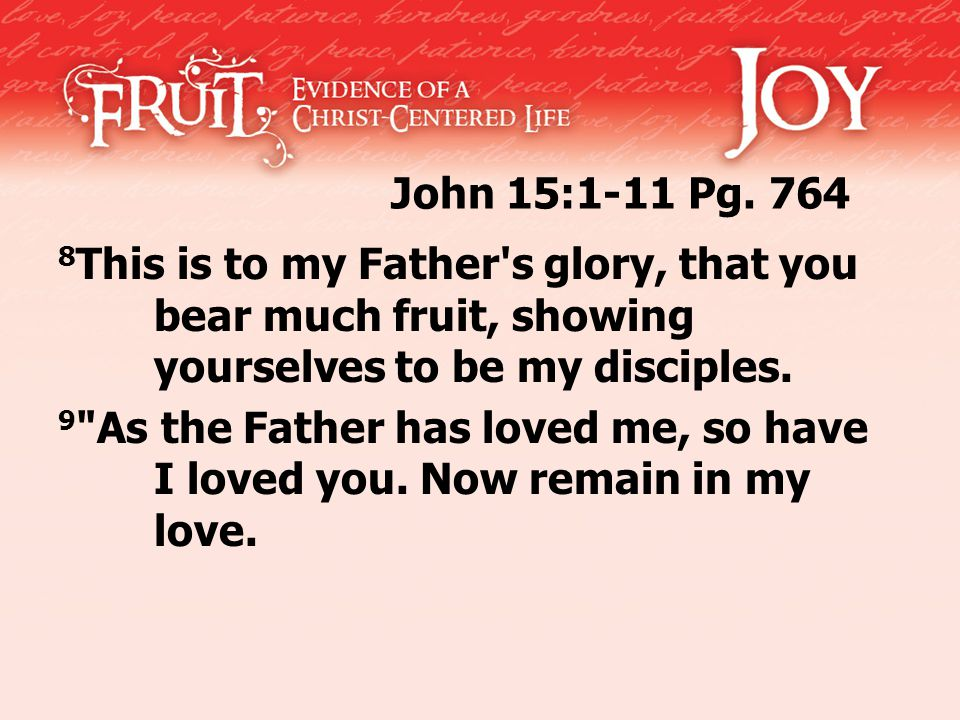 John 15:1-11 Pg. 764 8 This is to my Father's glory, that you bear much fruit, showing yourselves to be my disciples. 9