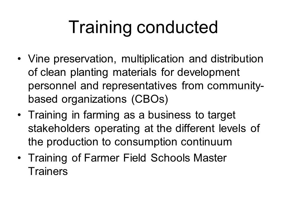 Training conducted Vine preservation, multiplication and distribution of clean planting materials for development personnel and representatives from community- based organizations (CBOs) Training in farming as a business to target stakeholders operating at the different levels of the production to consumption continuum Training of Farmer Field Schools Master Trainers