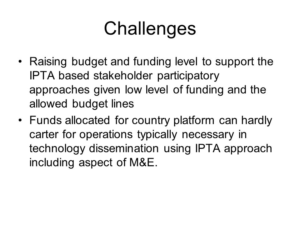 Challenges Raising budget and funding level to support the IPTA based stakeholder participatory approaches given low level of funding and the allowed budget lines Funds allocated for country platform can hardly carter for operations typically necessary in technology dissemination using IPTA approach including aspect of M&E.