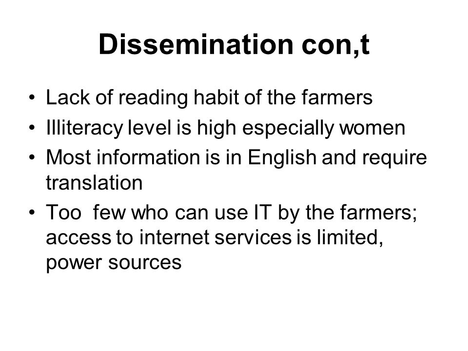 Dissemination con,t Lack of reading habit of the farmers Illiteracy level is high especially women Most information is in English and require translation Too few who can use IT by the farmers; access to internet services is limited, power sources
