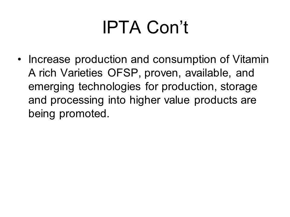 IPTA Con't Increase production and consumption of Vitamin A rich Varieties OFSP, proven, available, and emerging technologies for production, storage and processing into higher value products are being promoted.