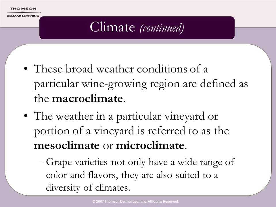 © 2007 Thomson Delmar Learning. All Rights Reserved. Climate (continued) These broad weather conditions of a particular wine-growing region are define