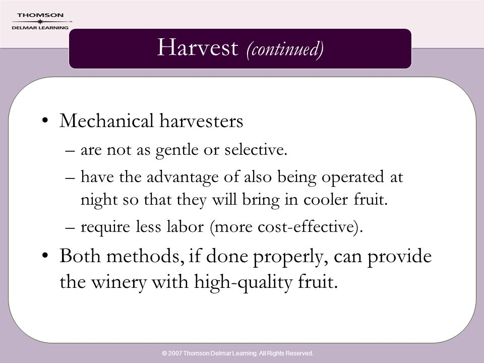 © 2007 Thomson Delmar Learning. All Rights Reserved. Harvest (continued) Mechanical harvesters –are not as gentle or selective. –have the advantage of