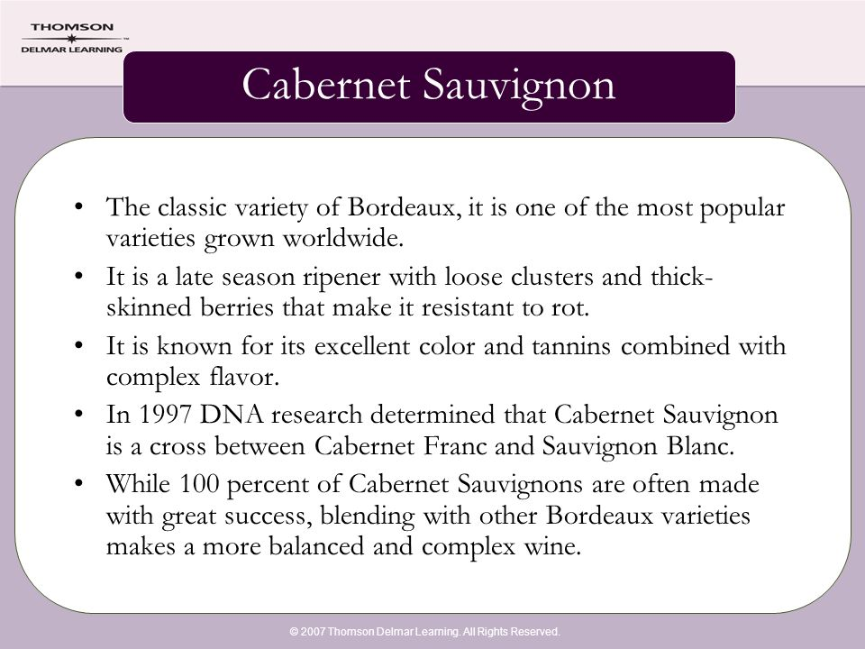 © 2007 Thomson Delmar Learning. All Rights Reserved. Cabernet Sauvignon The classic variety of Bordeaux, it is one of the most popular varieties grown