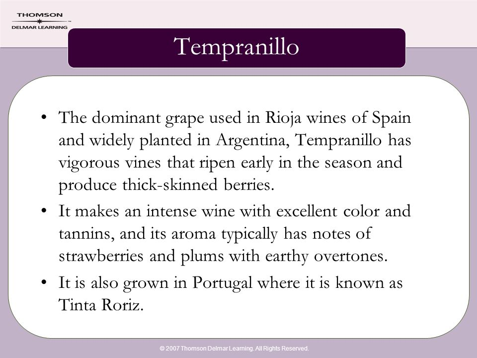 © 2007 Thomson Delmar Learning. All Rights Reserved. Tempranillo The dominant grape used in Rioja wines of Spain and widely planted in Argentina, Temp