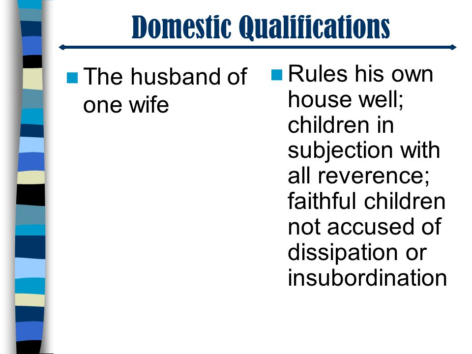 Domestic Qualifications The husband of one wife Rules his own house well; children in subjection with all reverence; faithful children not accused of dissipation or insubordination