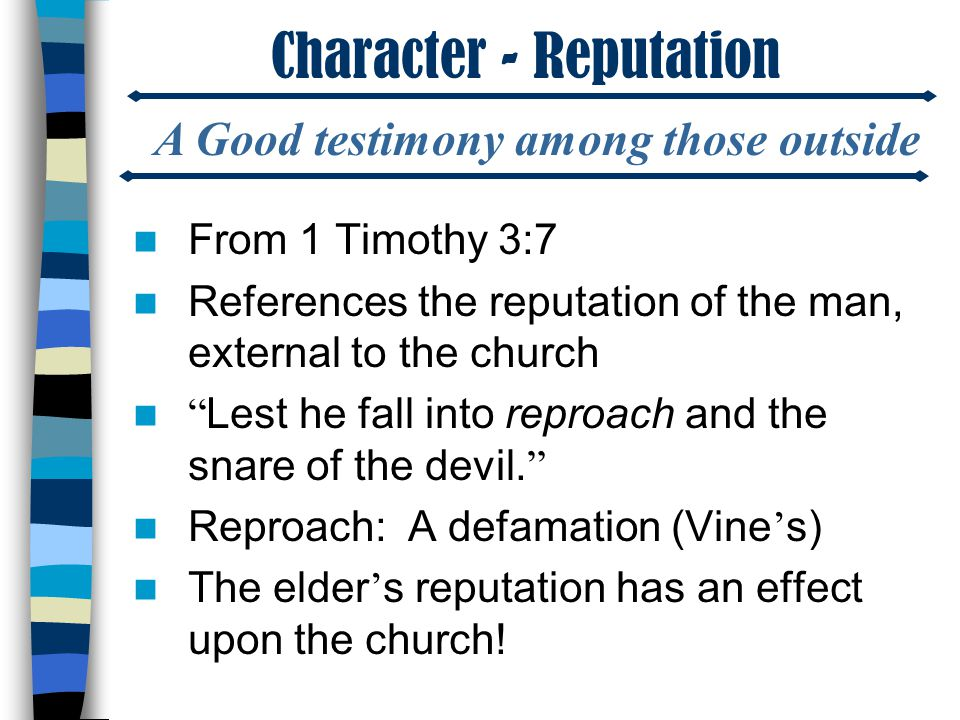 Character - Reputation From 1 Timothy 3:7 References the reputation of the man, external to the church Lest he fall into reproach and the snare of the devil.