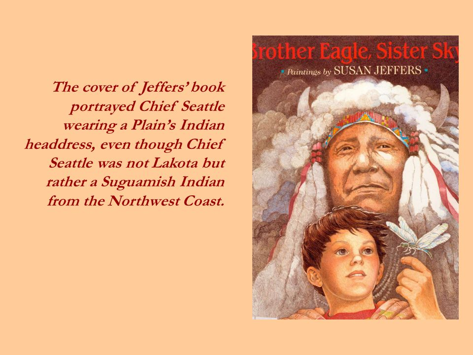 The cover of Jeffers' book portrayed Chief Seattle wearing a Plain's Indian headdress, even though Chief Seattle was not Lakota but rather a Suguamish Indian from the Northwest Coast.