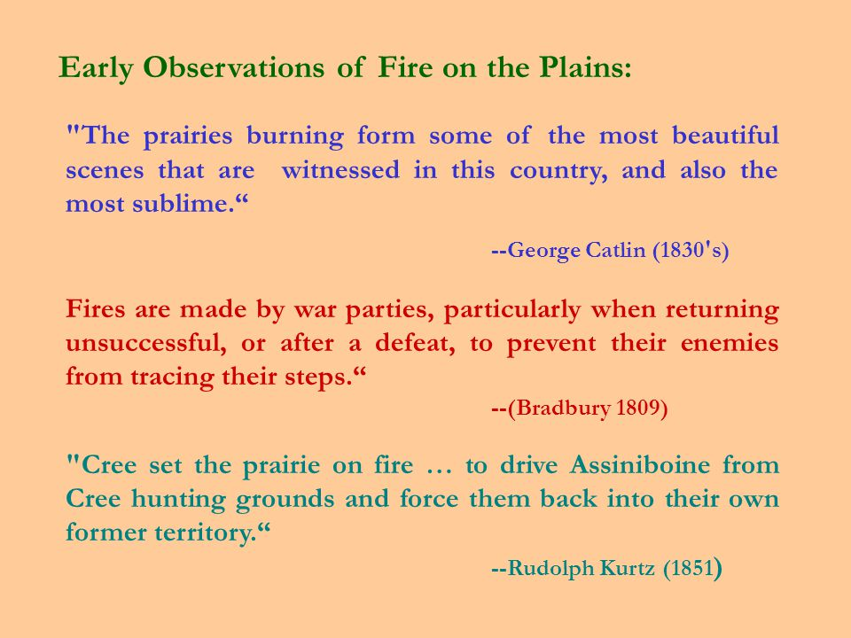 The prairies burning form some of the most beautiful scenes that are witnessed in this country, and also the most sublime. --George Catlin (1830 s) Fires are made by war parties, particularly when returning unsuccessful, or after a defeat, to prevent their enemies from tracing their steps. --(Bradbury 1809) Cree set the prairie on fire … to drive Assiniboine from Cree hunting grounds and force them back into their own former territory. --Rudolph Kurtz (1851 ) Early Observations of Fire on the Plains: