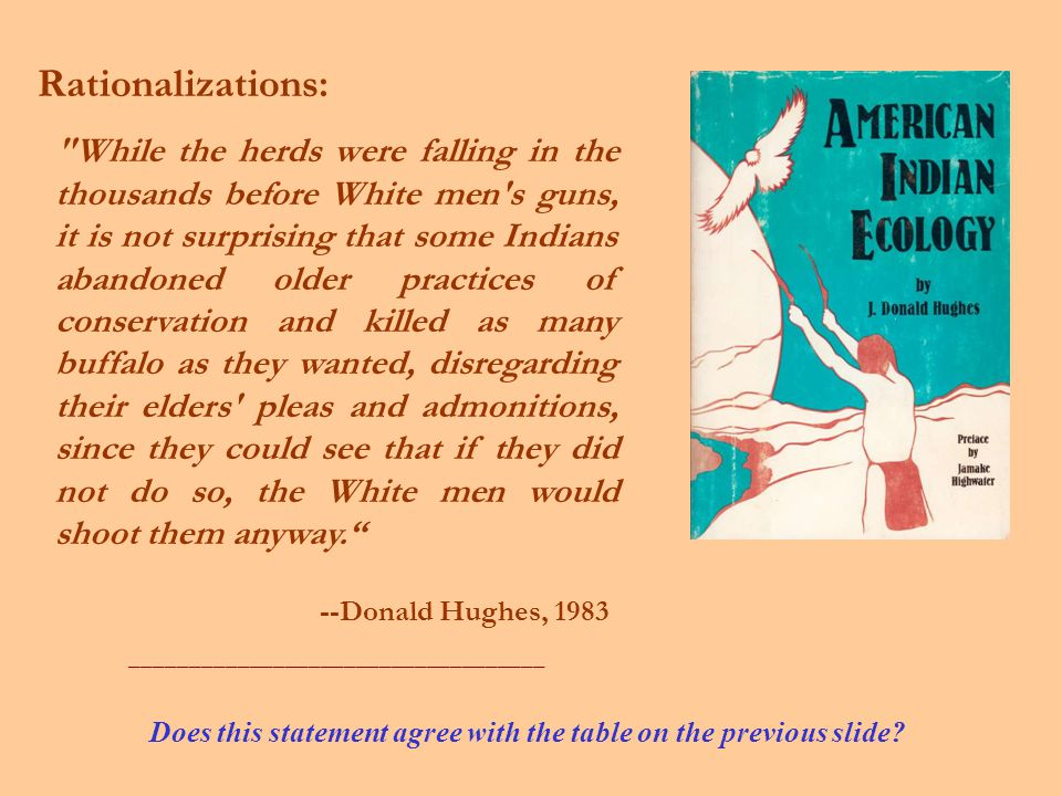 While the herds were falling in the thousands before White men s guns, it is not surprising that some Indians abandoned older practices of conservation and killed as many buffalo as they wanted, disregarding their elders pleas and admonitions, since they could see that if they did not do so, the White men would shoot them anyway. --Donald Hughes, 1983 ___________________________________ Rationalizations: Does this statement agree with the table on the previous slide