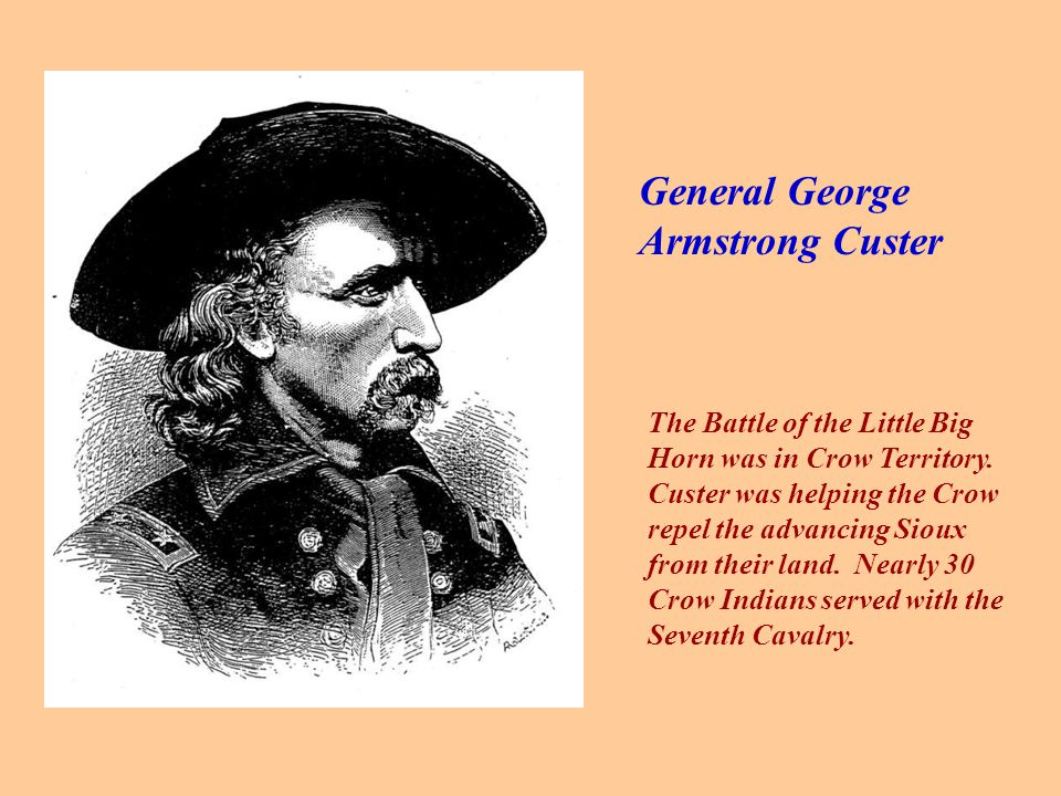General George Armstrong Custer The Battle of the Little Big Horn was in Crow Territory.
