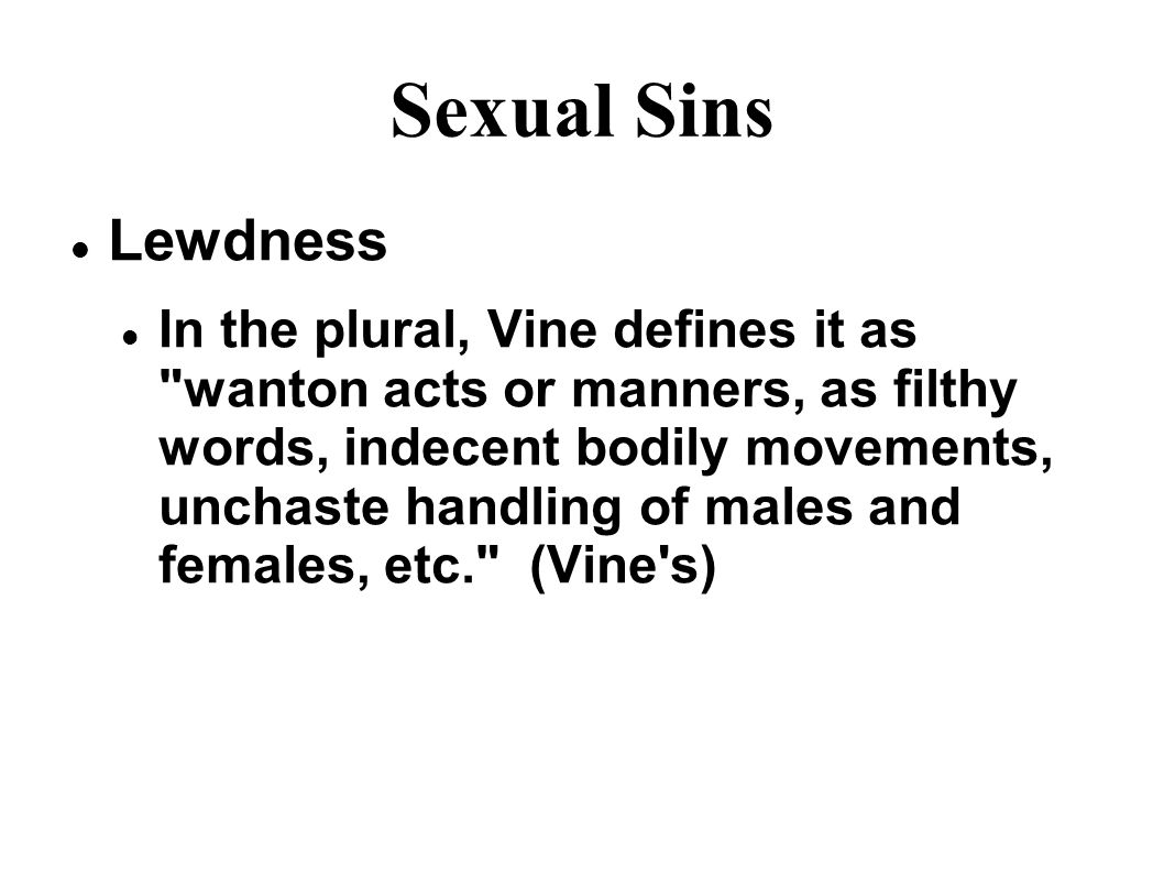 Sexual Sins Lewdness In the plural, Vine defines it as wanton acts or manners, as filthy words, indecent bodily movements, unchaste handling of males and females, etc. (Vine s)
