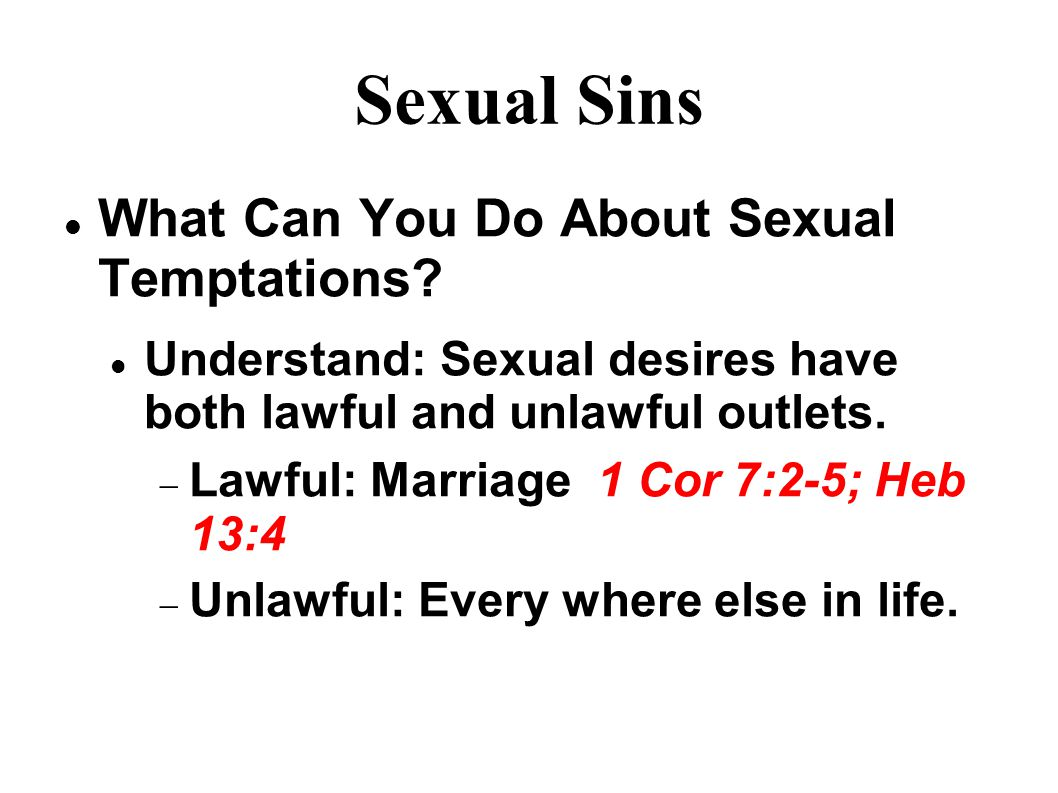 Sexual Sins What Can You Do About Sexual Temptations? Understand: Sexual desires have both lawful and unlawful outlets.  Lawful: Marriage 1 Cor 7:2-5