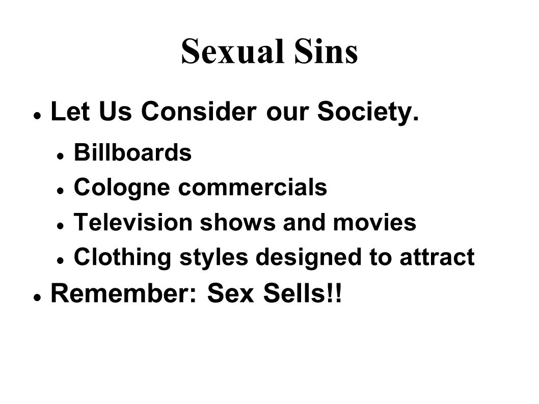 Sexual Sins Let Us Consider our Society. Billboards Cologne commercials Television shows and movies Clothing styles designed to attract Remember: Sex