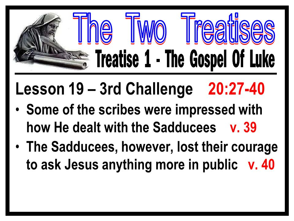 Lesson 19 – 3rd Challenge 20:27-40 Some of the scribes were impressed with how He dealt with the Sadducees v.
