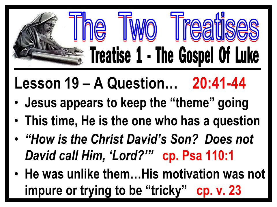 Lesson 19 – A Question… 20:41-44 Jesus appears to keep the theme going This time, He is the one who has a question How is the Christ David's Son.