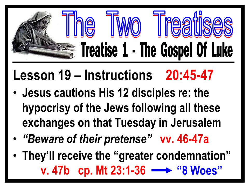 Lesson 19 – Instructions 20:45-47 Jesus cautions His 12 disciples re: the hypocrisy of the Jews following all these exchanges on that Tuesday in Jerusalem Beware of their pretense vv.