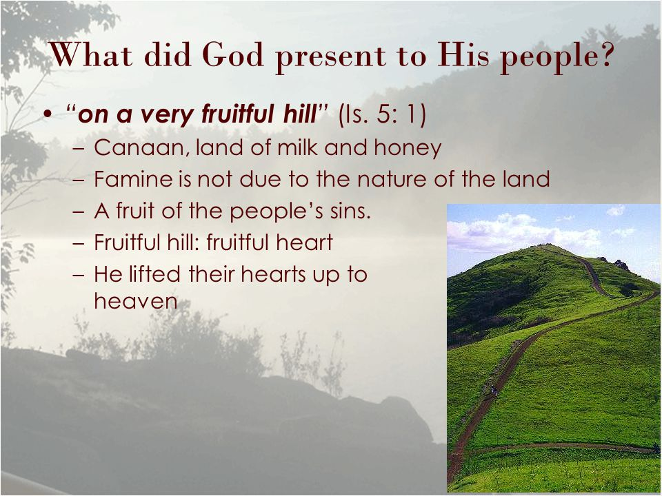 "What did God present to His people? "" on a very fruitful hill "" (Is. 5: 1) –Canaan, land of milk and honey –Famine is not due to the nature of the lan"