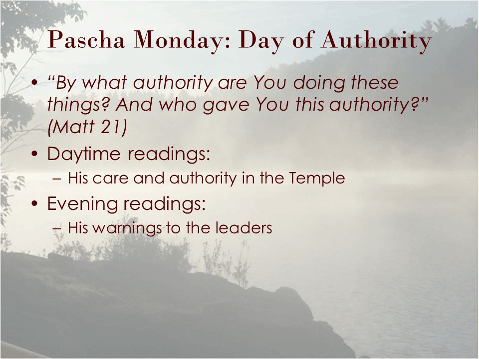"Pascha Monday: Day of Authority ""By what authority are You doing these things? And who gave You this authority?"" (Matt 21) Daytime readings: –His care"