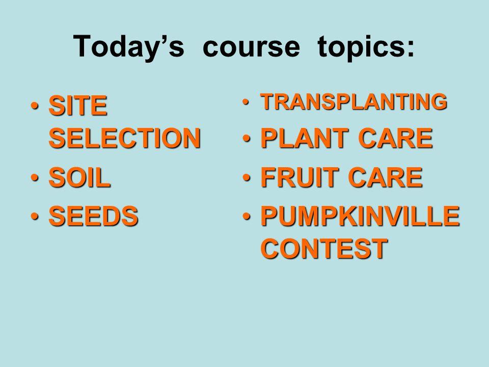 Today's course topics: SITE SELECTIONSITE SELECTION SOILSOIL SEEDSSEEDS TRANSPLANTINGTRANSPLANTING PLANT CAREPLANT CARE FRUIT CAREFRUIT CARE PUMPKINVILLE CONTESTPUMPKINVILLE CONTEST