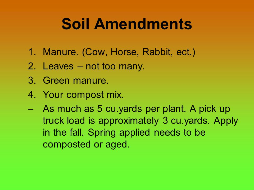 Soil Amendments 1.Manure. (Cow, Horse, Rabbit, ect.) 2.Leaves – not too many. 3.Green manure. 4.Your compost mix. –As much as 5 cu.yards per plant. A