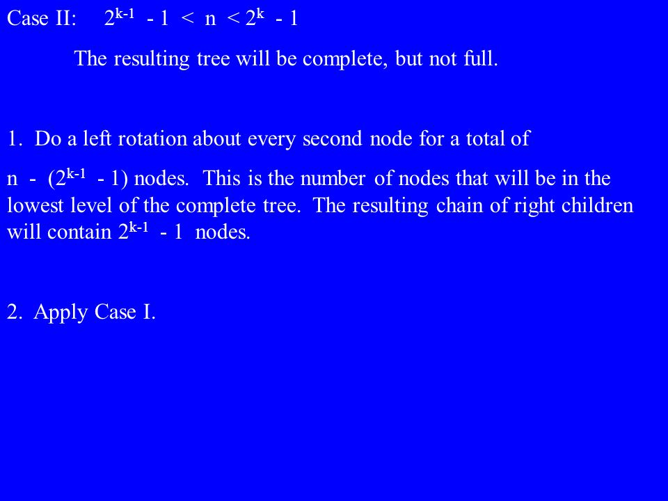 Case II: 2 k-1 - 1 < n < 2 k - 1 The resulting tree will be complete, but not full. 1. Do a left rotation about every second node for a total of n - (