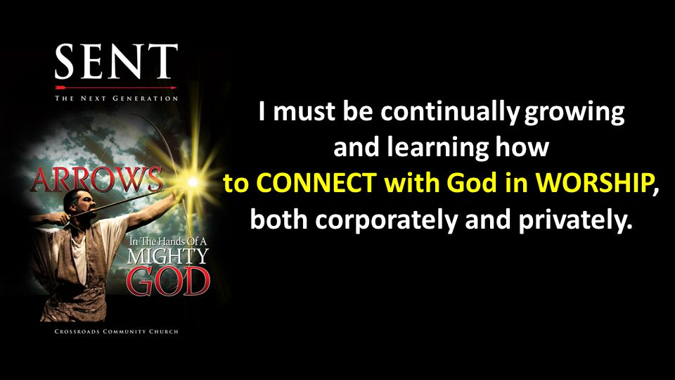 I must be continually growing and learning how to CONNECT with God in WORSHIP, both corporately and privately.