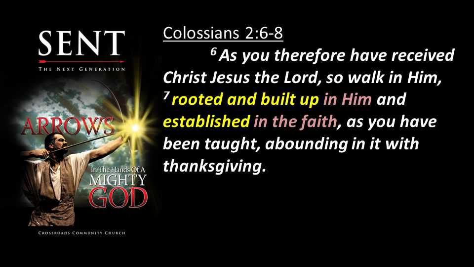 Colossians 2:6-8 6 As you therefore have received Christ Jesus the Lord, so walk in Him, 7 rooted and built up in Him and established in the faith, as you have been taught, abounding in it with thanksgiving.