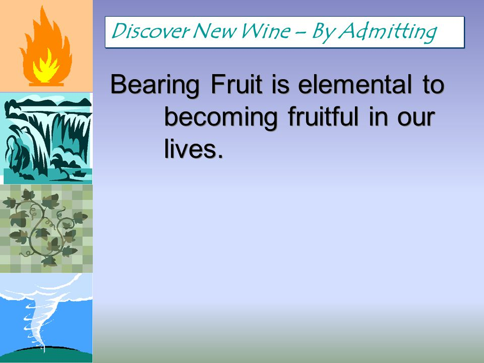 Bearing Fruit is elemental to becoming fruitful in our lives. Discover New Wine – By Admitting