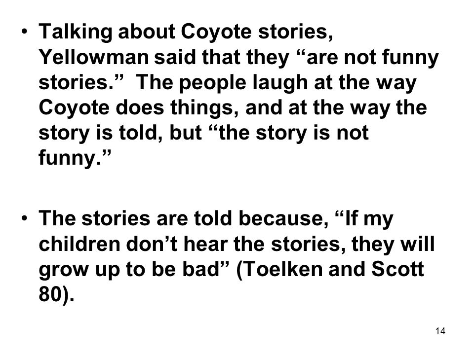 14 Talking about Coyote stories, Yellowman said that they are not funny stories. The people laugh at the way Coyote does things, and at the way the story is told, but the story is not funny. The stories are told because, If my children don't hear the stories, they will grow up to be bad (Toelken and Scott 80).