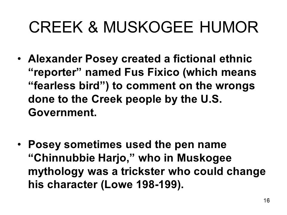 16 CREEK & MUSKOGEE HUMOR Alexander Posey created a fictional ethnic reporter named Fus Fixico (which means fearless bird ) to comment on the wrongs done to the Creek people by the U.S.