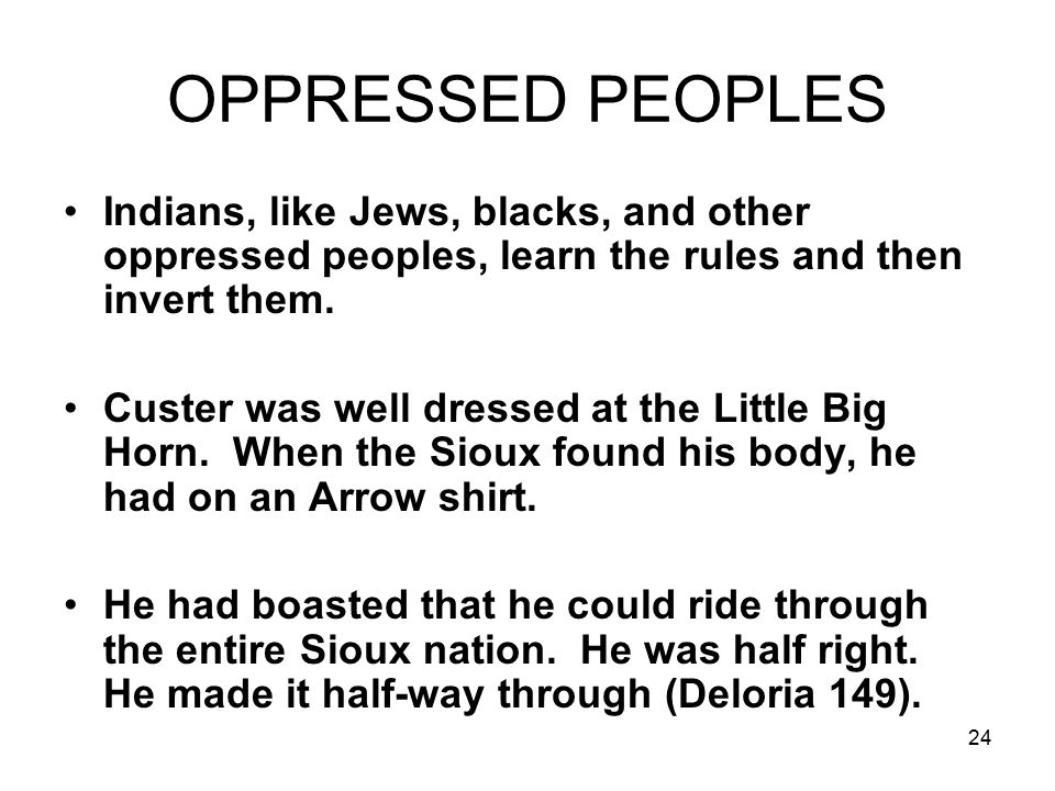 24 OPPRESSED PEOPLES Indians, like Jews, blacks, and other oppressed peoples, learn the rules and then invert them.