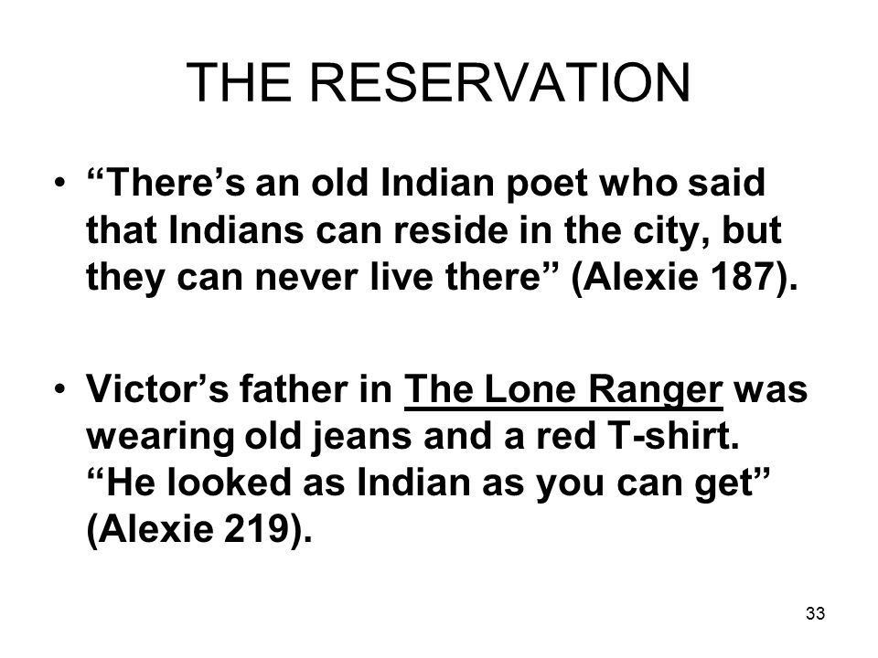 33 THE RESERVATION There's an old Indian poet who said that Indians can reside in the city, but they can never live there (Alexie 187).