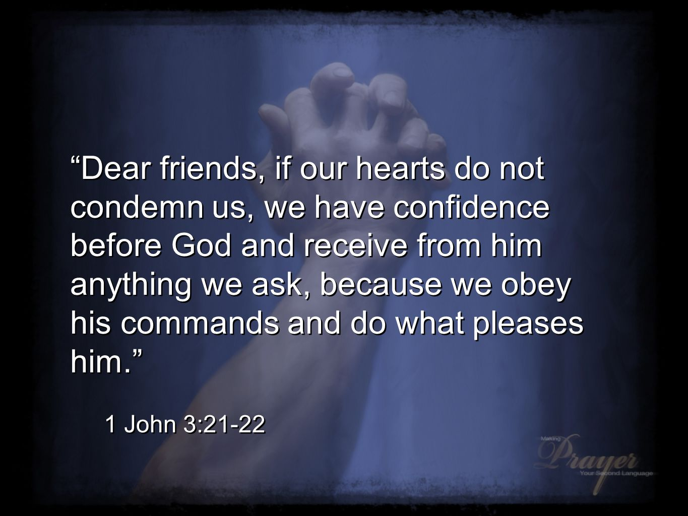 Dear friends, if our hearts do not condemn us, we have confidence before God and receive from him anything we ask, because we obey his commands and do what pleases him. 1 John 3:21-22 Dear friends, if our hearts do not condemn us, we have confidence before God and receive from him anything we ask, because we obey his commands and do what pleases him. 1 John 3:21-22