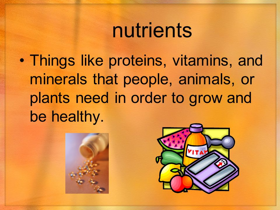nutrients Things like proteins, vitamins, and minerals that people, animals, or plants need in order to grow and be healthy.