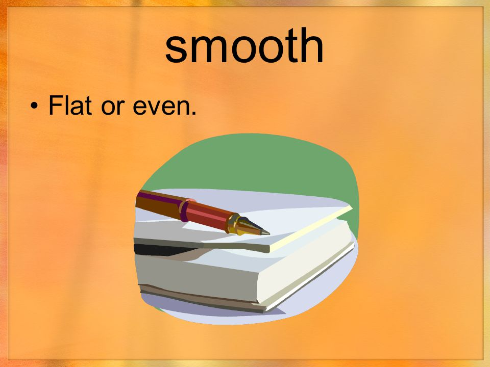 smooth Flat or even.