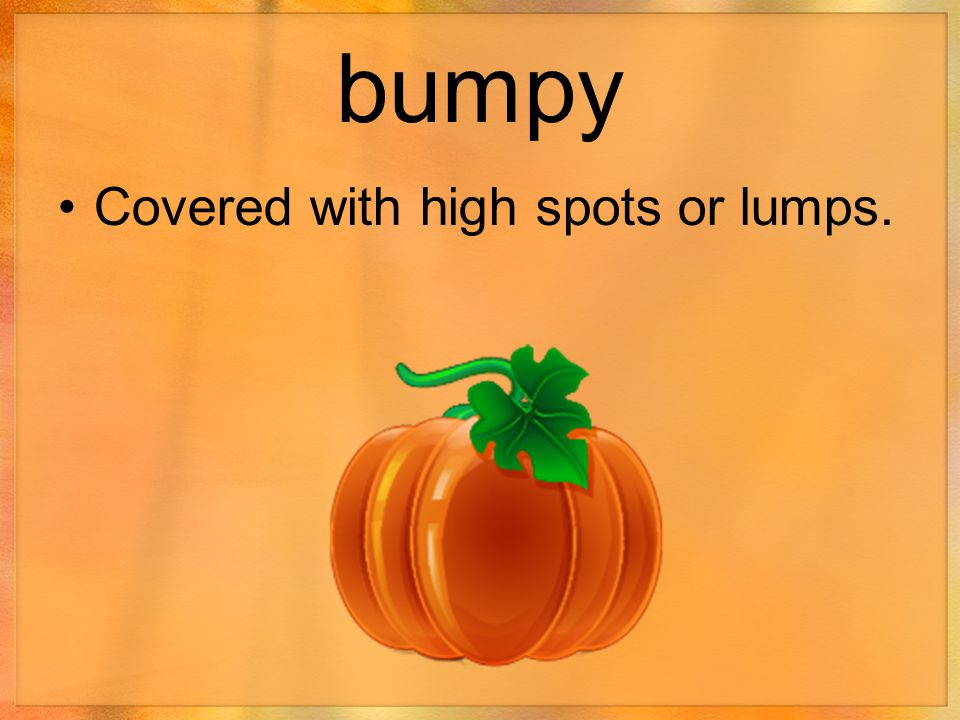 bumpy Covered with high spots or lumps.