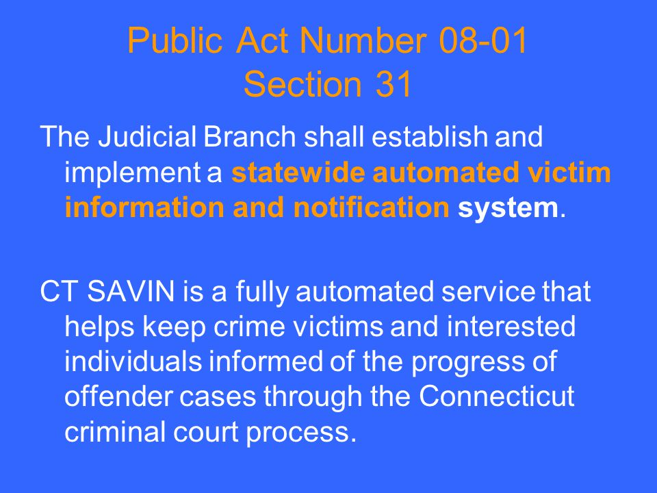 Public Act Number 08-01 Section 31 The Judicial Branch shall establish and implement a statewide automated victim information and notification system.